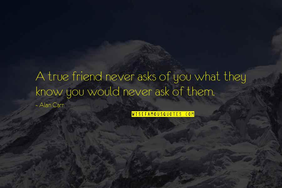 What Is A True Friend Quotes By Alan Carr: A true friend never asks of you what