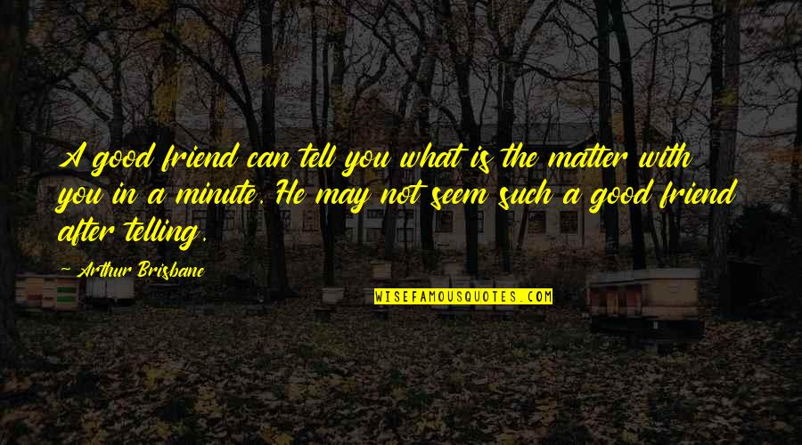 What Is A True Friend Quotes By Arthur Brisbane: A good friend can tell you what is
