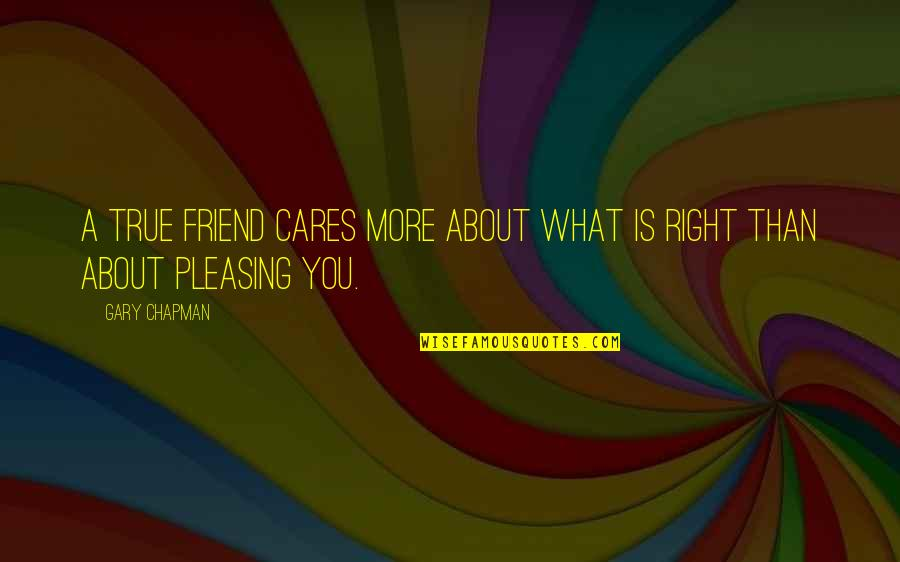 What Is A True Friend Quotes By Gary Chapman: A true friend cares more about what is