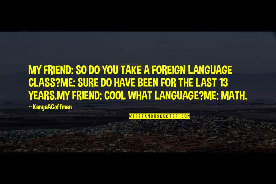 What Is A True Friend Quotes By KanyaACoffman: MY FRIEND: SO DO YOU TAKE A FOREIGN