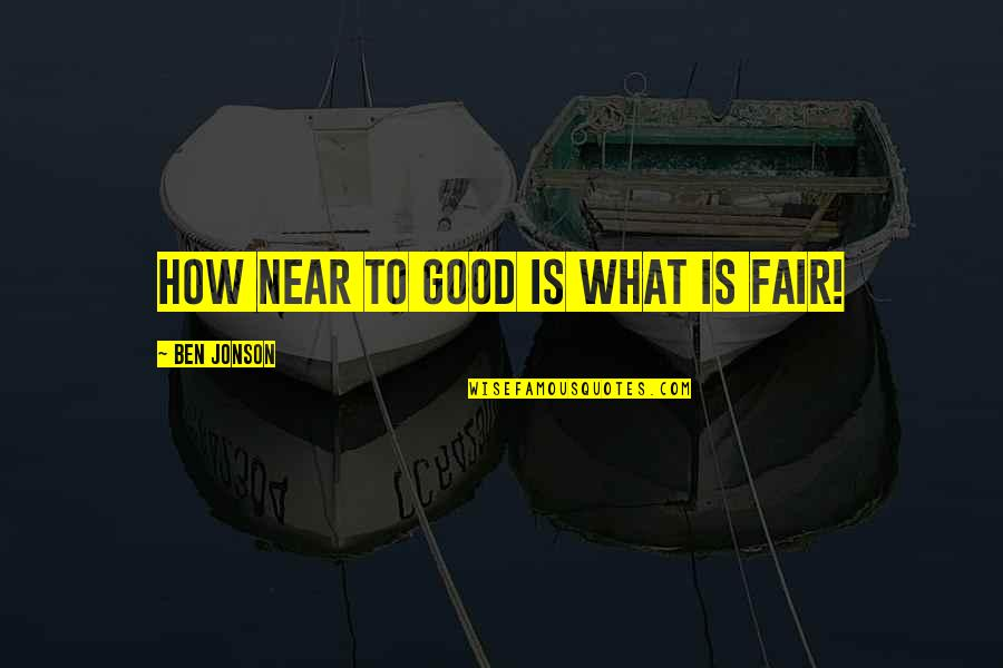 What Is Fair Quotes By Ben Jonson: How near to good is what is fair!