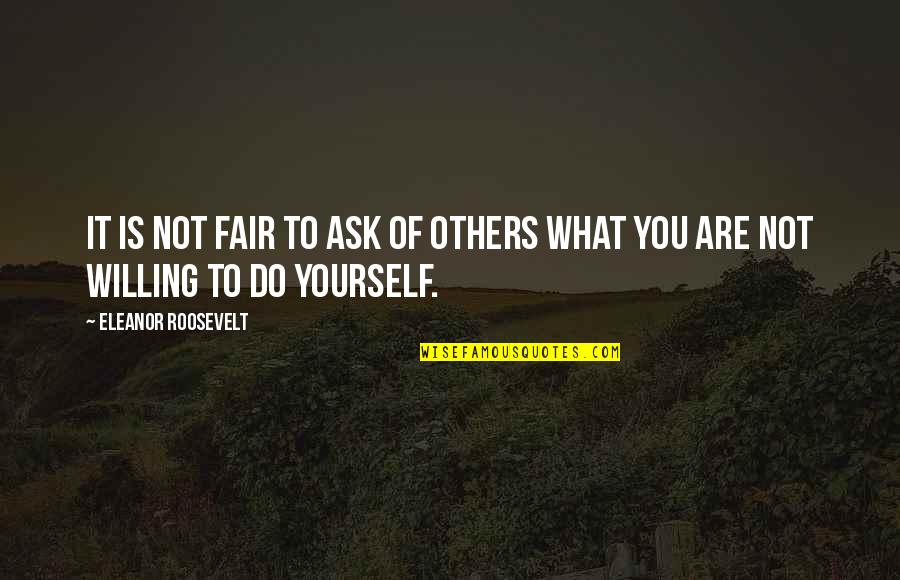 What Is Fair Quotes By Eleanor Roosevelt: It is not fair to ask of others