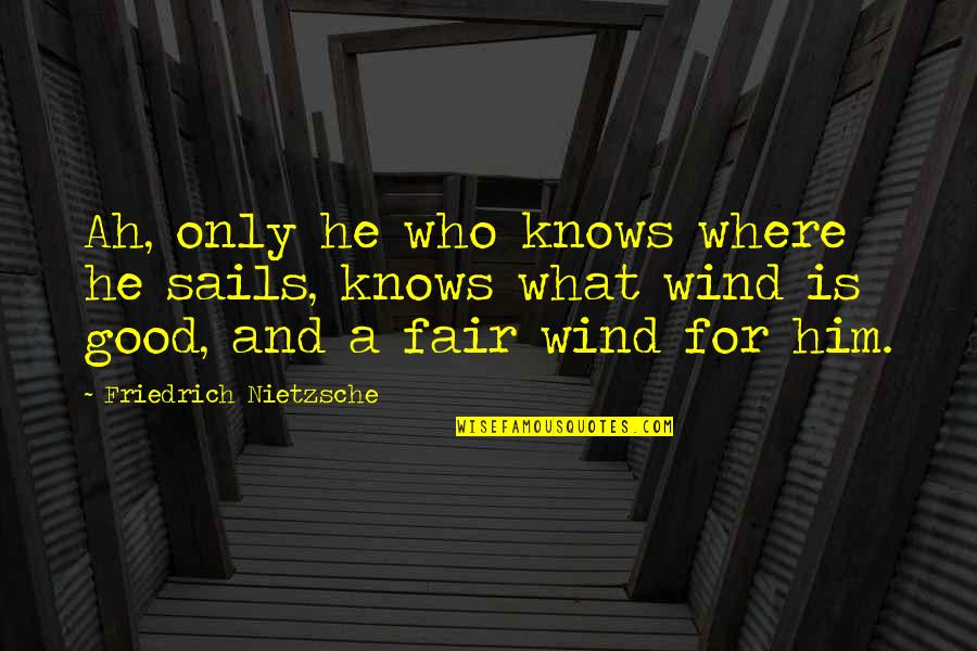 What Is Fair Quotes By Friedrich Nietzsche: Ah, only he who knows where he sails,