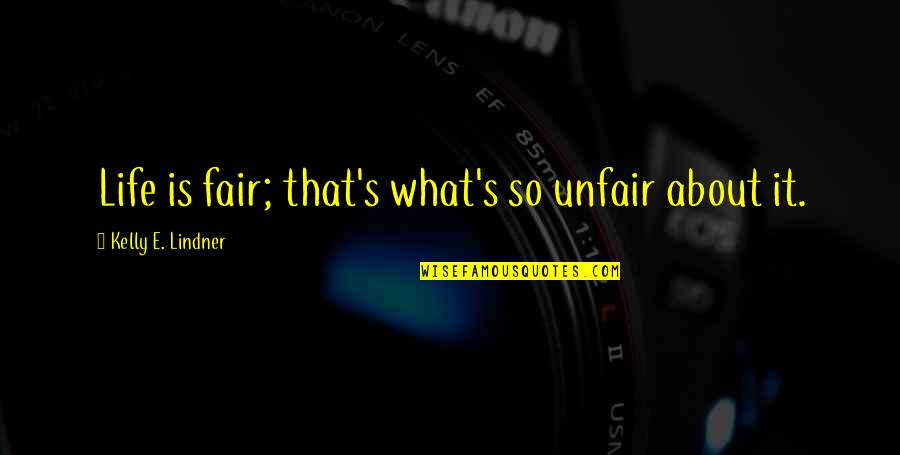 What Is Fair Quotes By Kelly E. Lindner: Life is fair; that's what's so unfair about