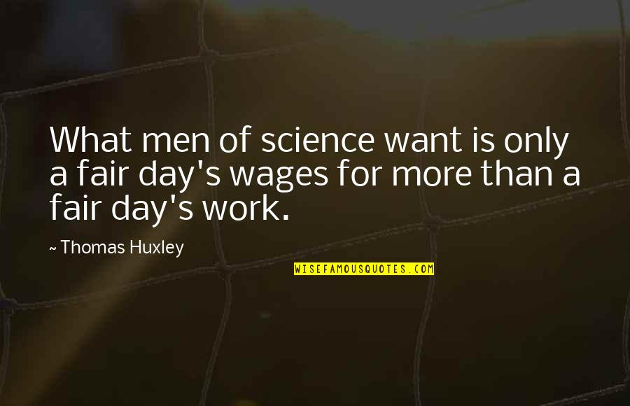 What Is Fair Quotes By Thomas Huxley: What men of science want is only a