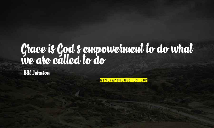 What Is Grace Quotes By Bill Johnson: Grace is God's empowerment to do what we