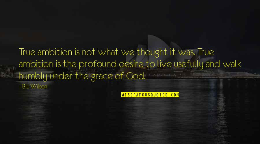 What Is Grace Quotes By Bill Wilson: True ambition is not what we thought it