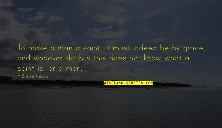 What Is Grace Quotes By Blaise Pascal: To make a man a saint, it must