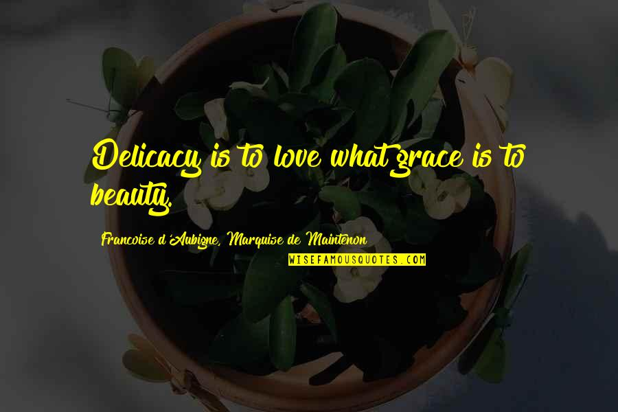 What Is Grace Quotes By Francoise D'Aubigne, Marquise De Maintenon: Delicacy is to love what grace is to