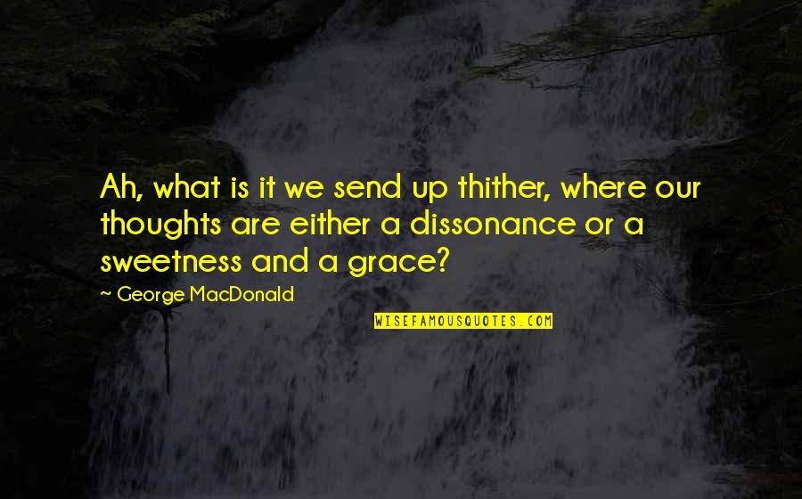 What Is Grace Quotes By George MacDonald: Ah, what is it we send up thither,