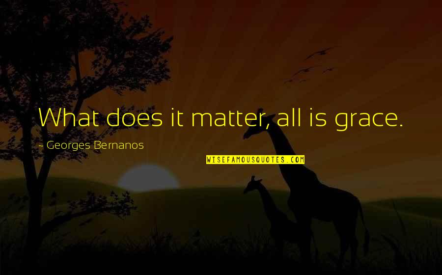 What Is Grace Quotes By Georges Bernanos: What does it matter, all is grace.
