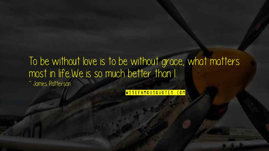 What Is Grace Quotes By James Patterson: To be without love is to be without