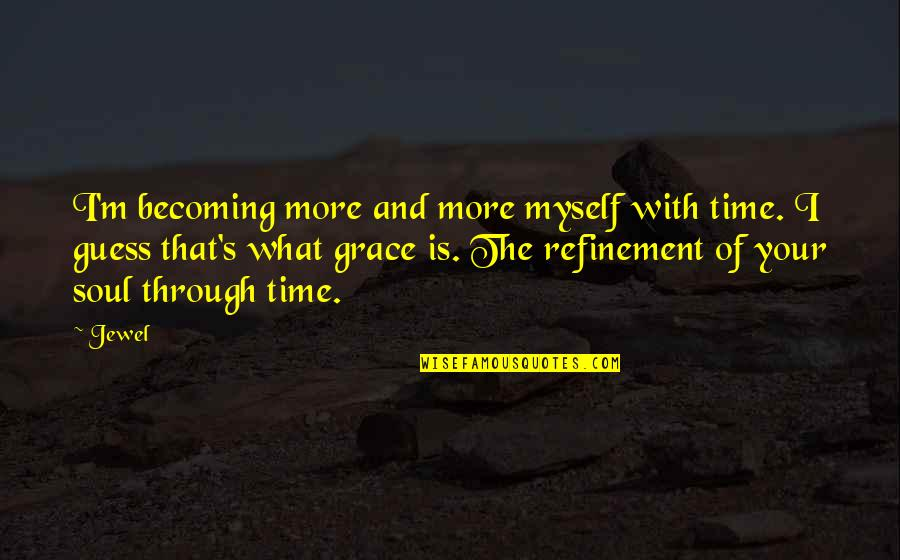 What Is Grace Quotes By Jewel: I'm becoming more and more myself with time.