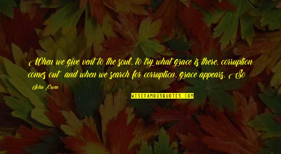 What Is Grace Quotes By John Owen: When we give vent to the soul, to