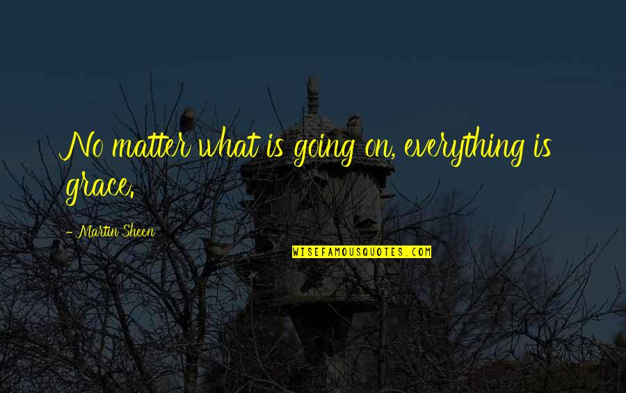 What Is Grace Quotes By Martin Sheen: No matter what is going on, everything is