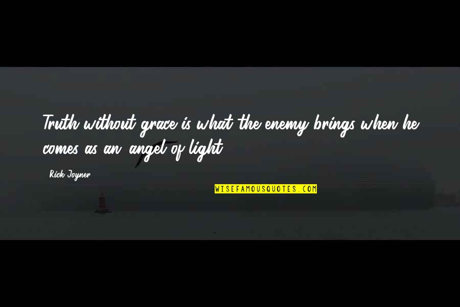 What Is Grace Quotes By Rick Joyner: Truth without grace is what the enemy brings