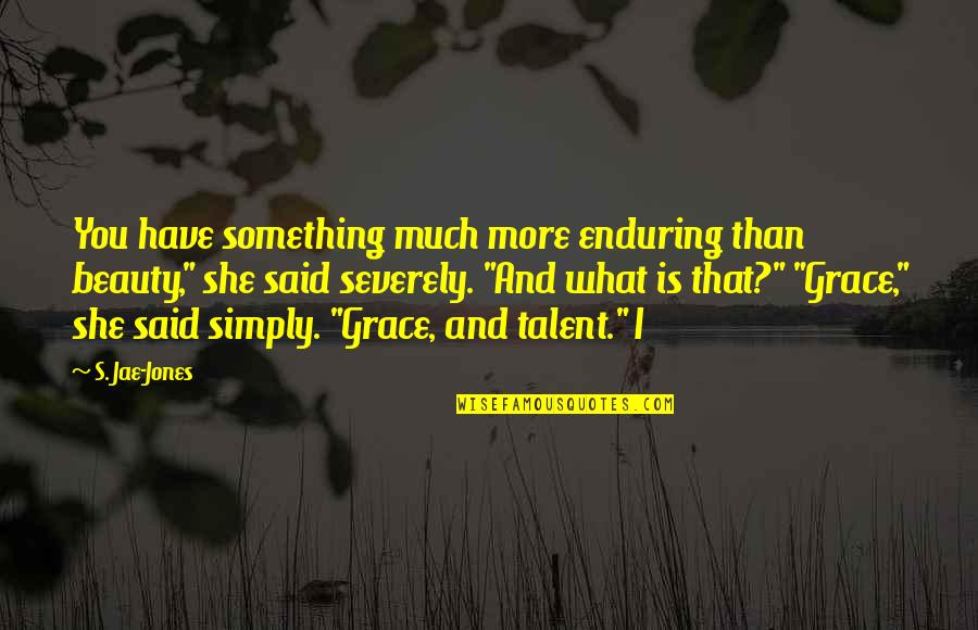 """What Is Grace Quotes By S. Jae-Jones: You have something much more enduring than beauty,"""""""