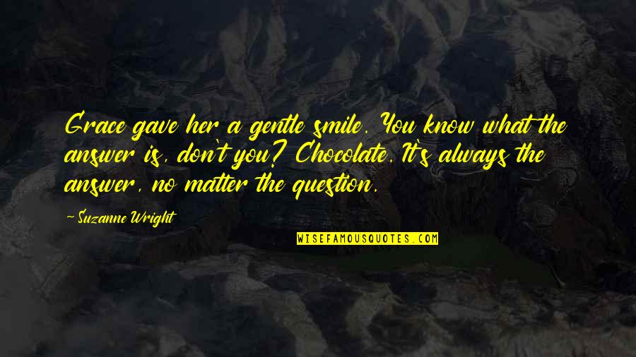 What Is Grace Quotes By Suzanne Wright: Grace gave her a gentle smile. You know