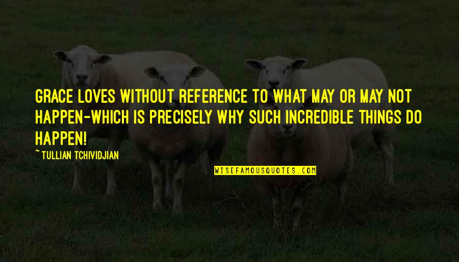 What Is Grace Quotes By Tullian Tchividjian: Grace loves without reference to what may or