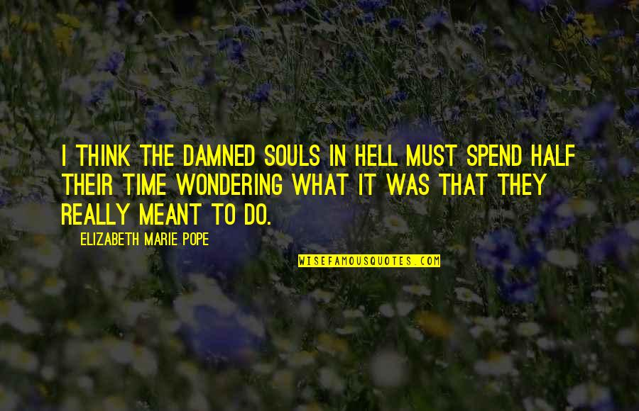 What Is Meant For You Quotes By Elizabeth Marie Pope: I think the damned souls in hell must