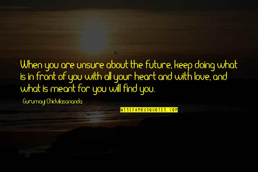 What Is Meant For You Quotes By Gurumayi Chidvilasananda: When you are unsure about the future, keep