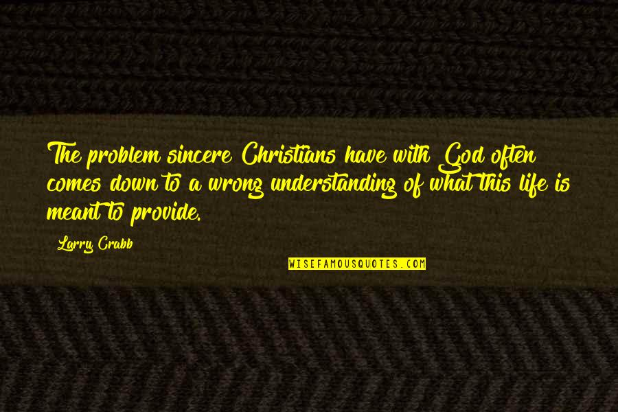 What Is Meant For You Quotes By Larry Crabb: The problem sincere Christians have with God often