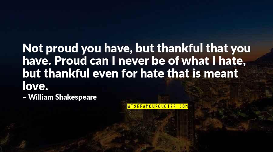 What Is Meant For You Quotes By William Shakespeare: Not proud you have, but thankful that you