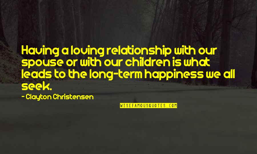 What Is Our Relationship Quotes By Clayton Christensen: Having a loving relationship with our spouse or