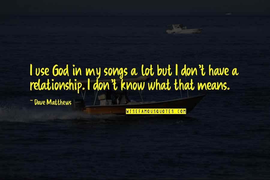 What Is Our Relationship Quotes By Dave Matthews: I use God in my songs a lot