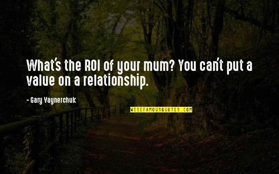 What Is Our Relationship Quotes By Gary Vaynerchuk: What's the ROI of your mum? You can't