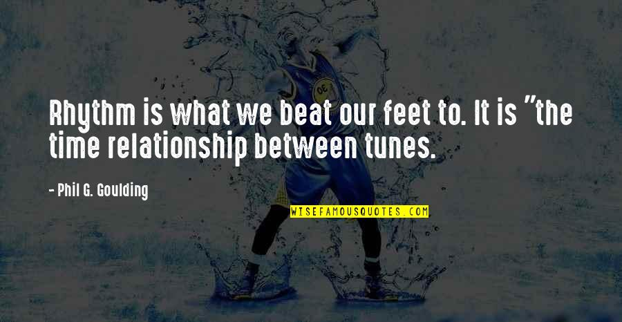 What Is Our Relationship Quotes By Phil G. Goulding: Rhythm is what we beat our feet to.