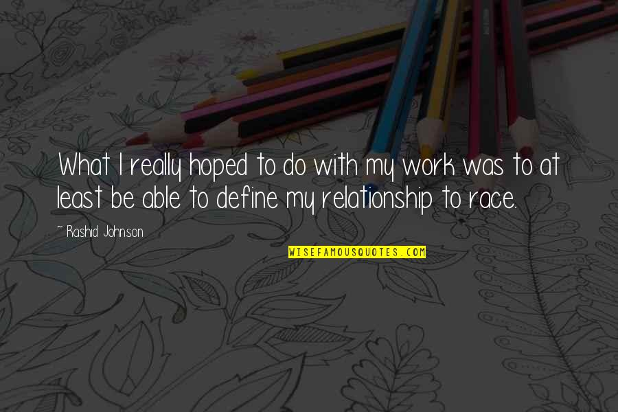 What Is Our Relationship Quotes By Rashid Johnson: What I really hoped to do with my