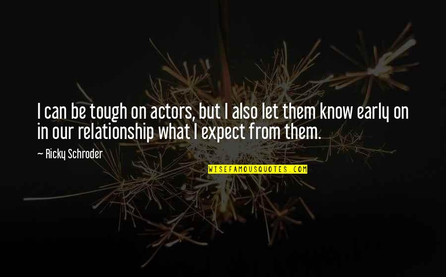 What Is Our Relationship Quotes By Ricky Schroder: I can be tough on actors, but I