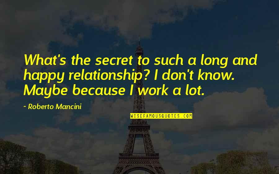 What Is Our Relationship Quotes By Roberto Mancini: What's the secret to such a long and