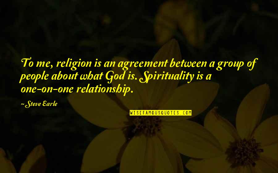 What Is Our Relationship Quotes By Steve Earle: To me, religion is an agreement between a