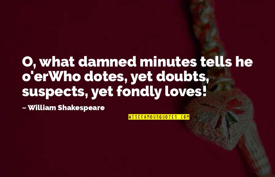 What Is Our Relationship Quotes By William Shakespeare: O, what damned minutes tells he o'erWho dotes,