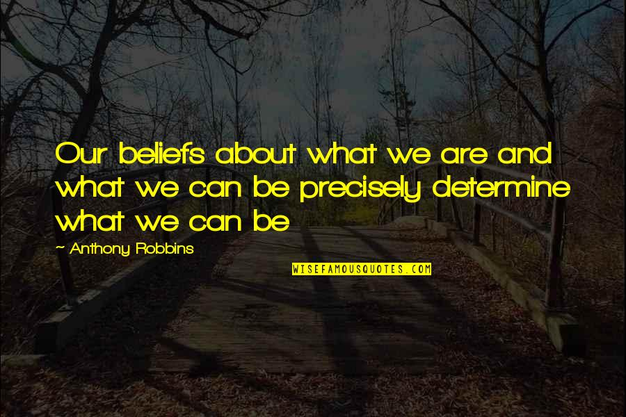 What Is Positive Attitude Quotes By Anthony Robbins: Our beliefs about what we are and what