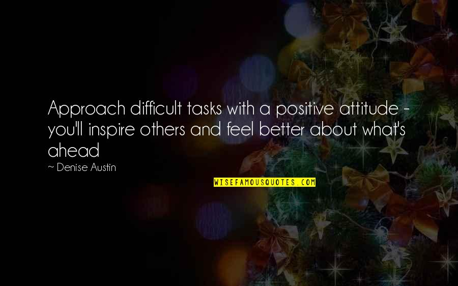 What Is Positive Attitude Quotes By Denise Austin: Approach difficult tasks with a positive attitude -