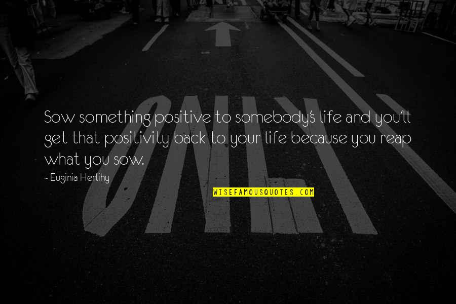 What Is Positive Attitude Quotes By Euginia Herlihy: Sow something positive to somebody's life and you'll