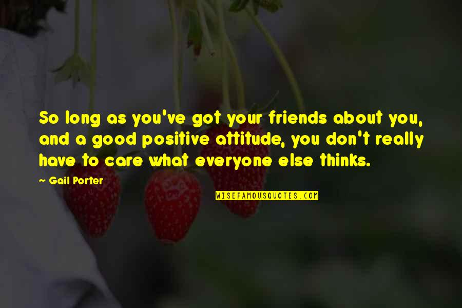 What Is Positive Attitude Quotes By Gail Porter: So long as you've got your friends about