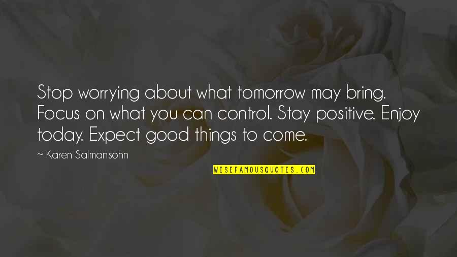 What Is Positive Attitude Quotes By Karen Salmansohn: Stop worrying about what tomorrow may bring. Focus