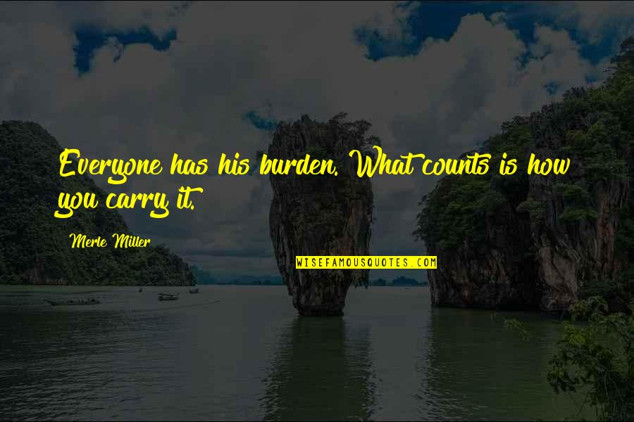 What Is Positive Attitude Quotes By Merle Miller: Everyone has his burden. What counts is how