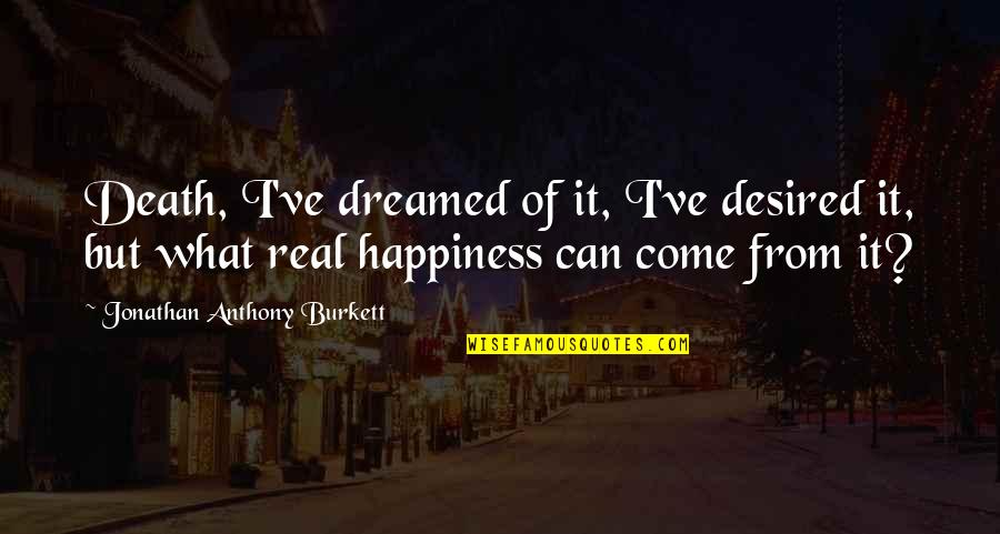 What Is Real Family Quotes By Jonathan Anthony Burkett: Death, I've dreamed of it, I've desired it,