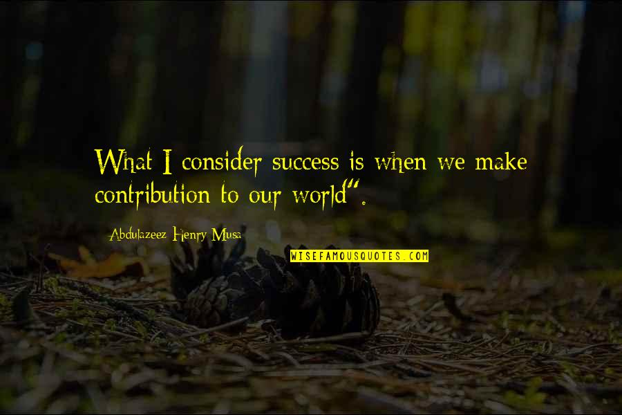 What Is Success Quotes By Abdulazeez Henry Musa: What I consider success is when we make