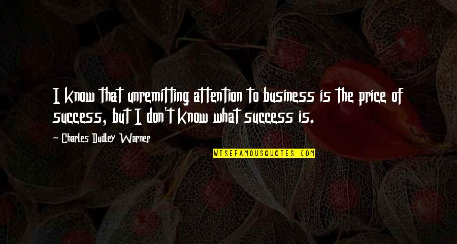 What Is Success Quotes By Charles Dudley Warner: I know that unremitting attention to business is