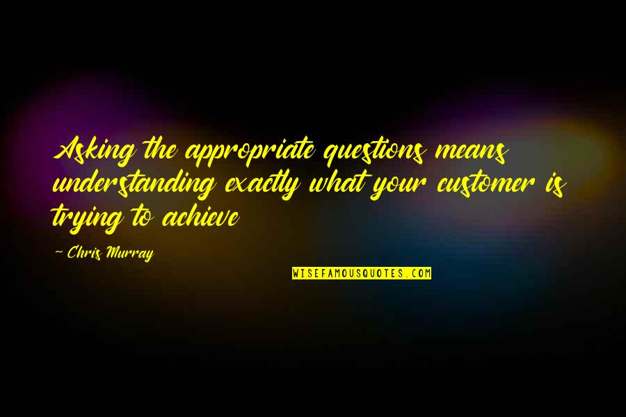 What Is Success Quotes By Chris Murray: Asking the appropriate questions means understanding exactly what