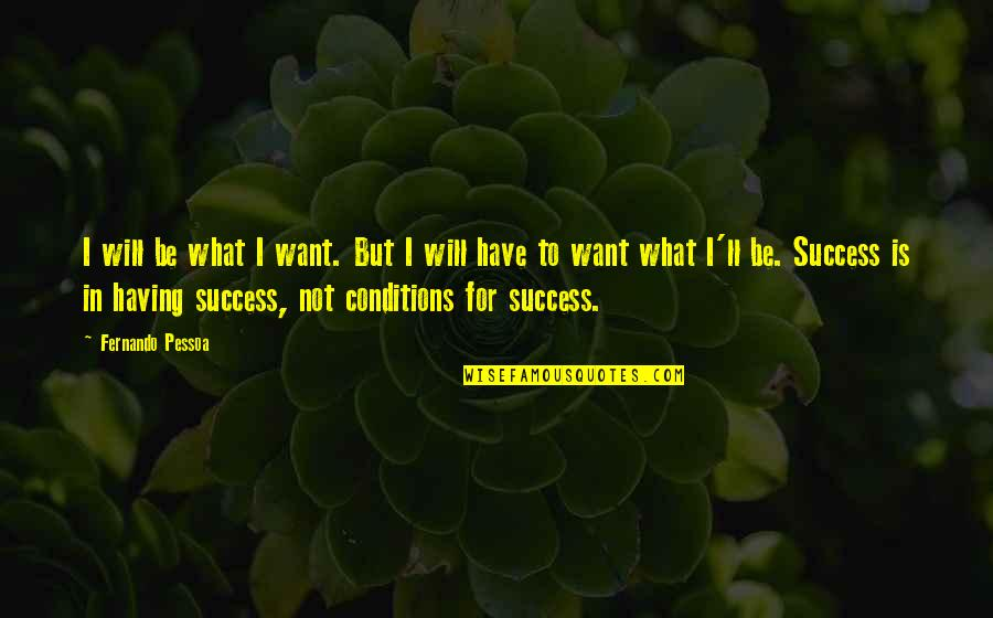 What Is Success Quotes By Fernando Pessoa: I will be what I want. But I