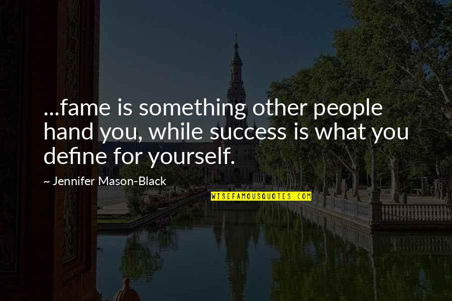 What Is Success Quotes By Jennifer Mason-Black: ...fame is something other people hand you, while