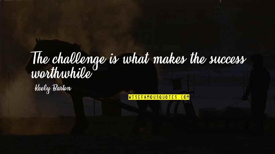 What Is Success Quotes By Keely Barton: The challenge is what makes the success worthwhile.