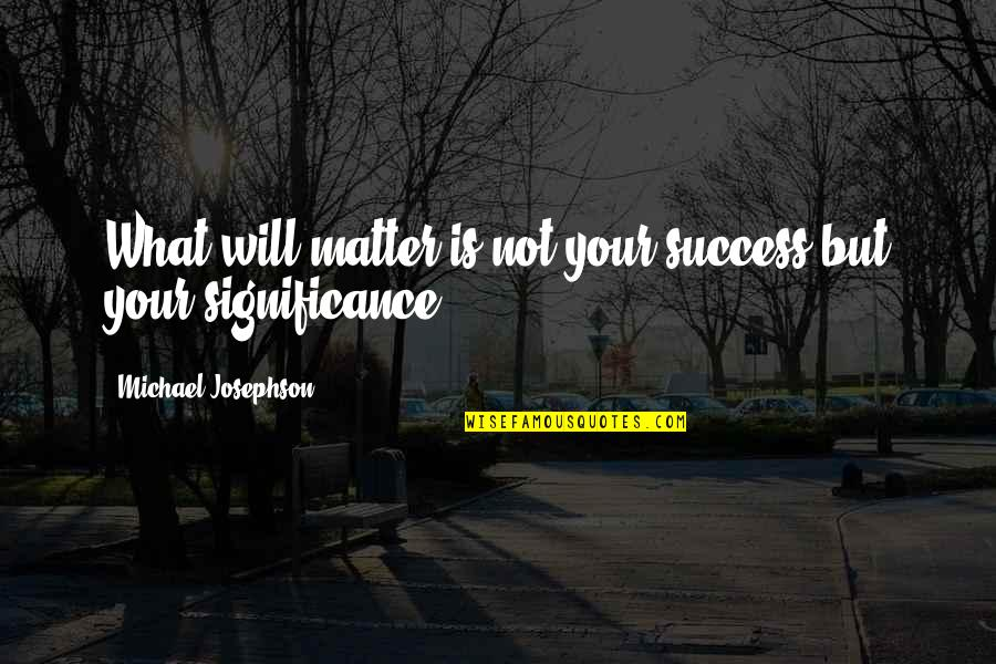 What Is Success Quotes By Michael Josephson: What will matter is not your success but
